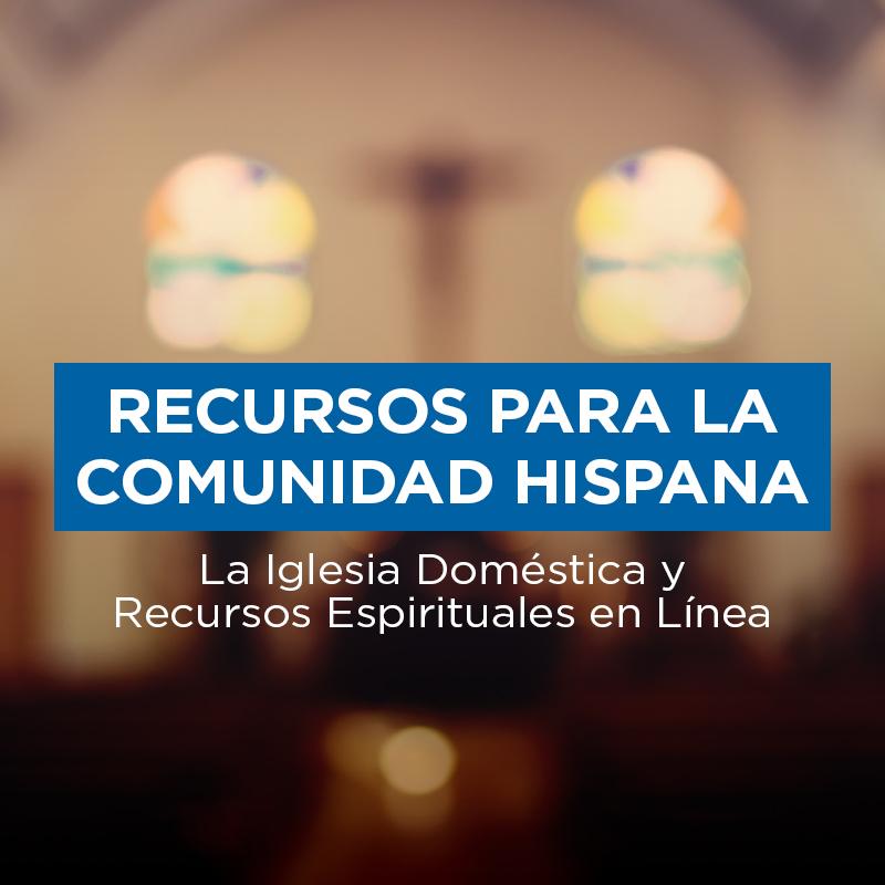 Recursos Para la Comunidad Hispana, a Iglesia Doméstica y Recursos Espirituales en Línea