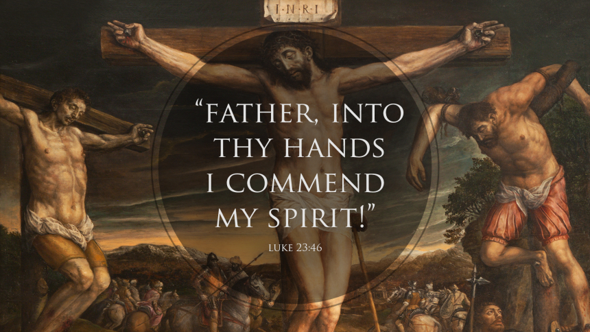"""Father, into thy hands I commend my spirit!"" luke 23:46"