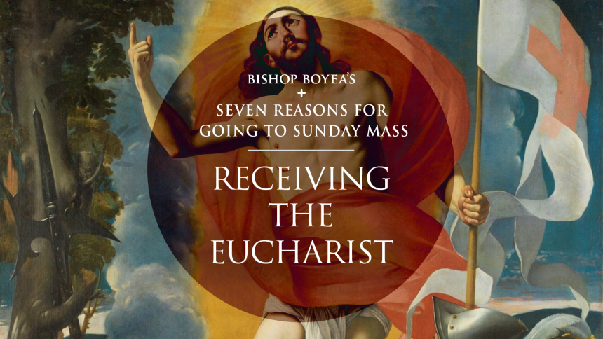 Bishop Boyea's Seven Reasons for Going to Sunday Mass: Part 6: Receiving the Eucharist